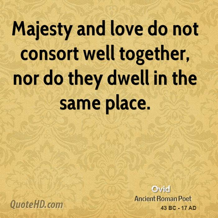 Majesty and love do not consort well together, nor do they dwell in the same place.