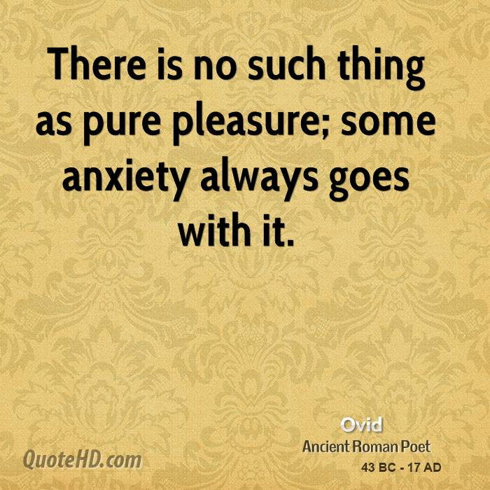 There is no such thing as pure pleasure; some anxiety always goes with it.