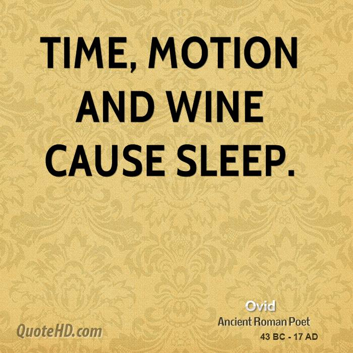 Time, motion and wine cause sleep.