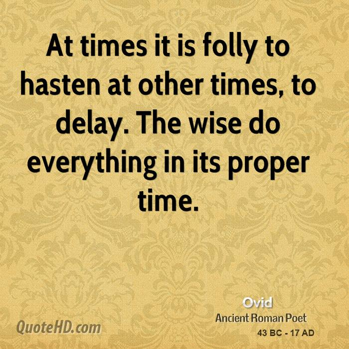 At times it is folly to hasten at other times, to delay. The wise do everything in its proper time.