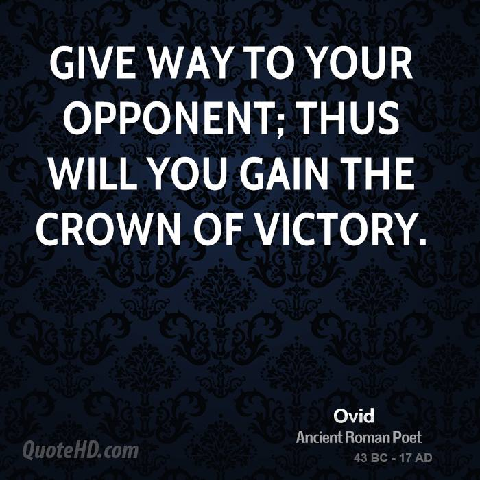 Give way to your opponent; thus will you gain the crown of victory.