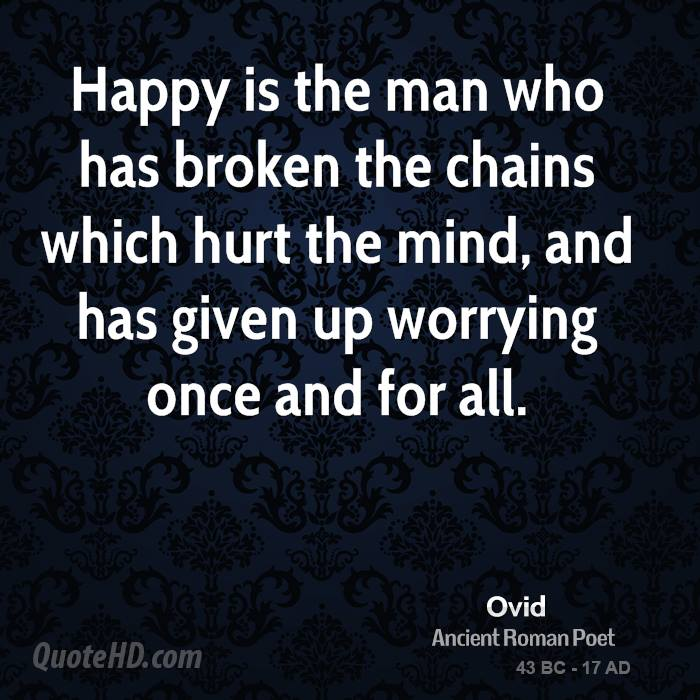 Happy is the man who has broken the chains which hurt the mind, and has given up worrying once and for all.