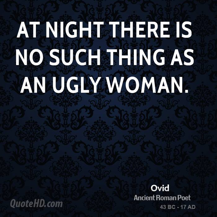 At night there is no such thing as an ugly woman.