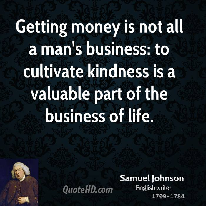 Getting money is not all a man's business: to cultivate kindness is a valuable part of the business of life.