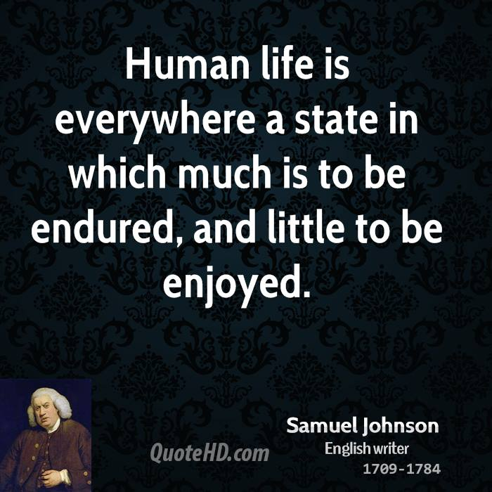 Human life is everywhere a state in which much is to be endured, and little to be enjoyed.