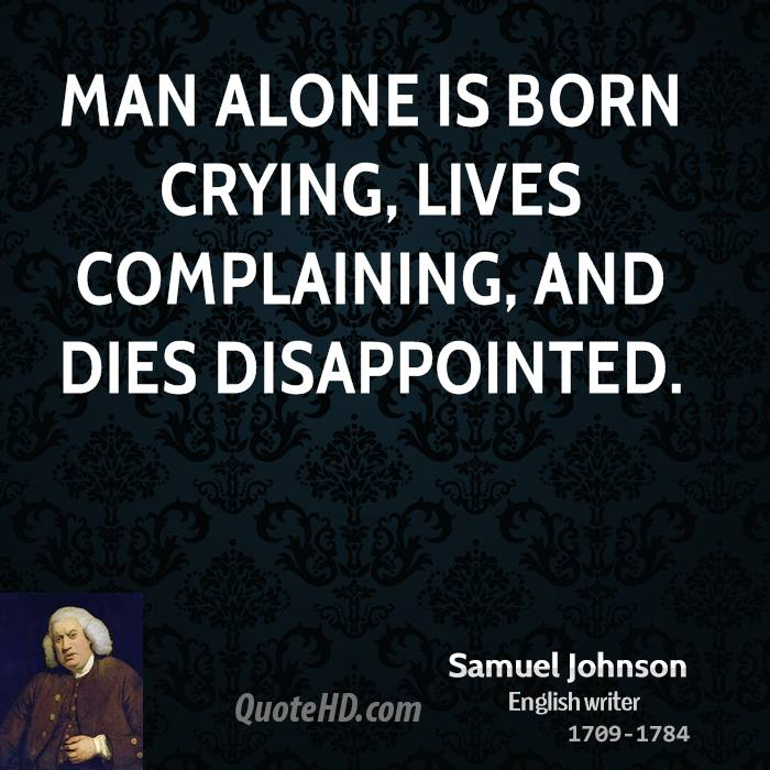 Man alone is born crying, lives complaining, and dies disappointed.