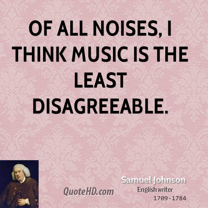 Of all noises, I think music is the least disagreeable.
