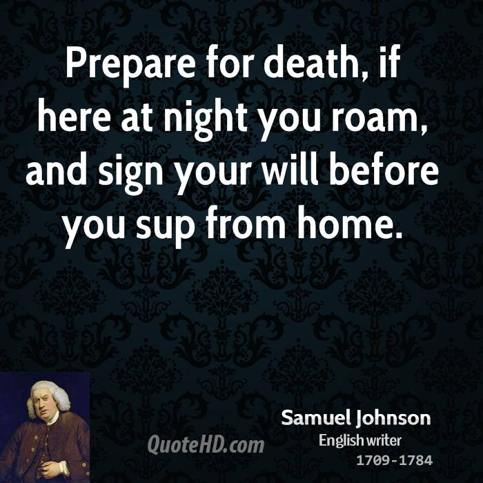 Prepare for death, if here at night you roam, and sign your will before you sup from home.