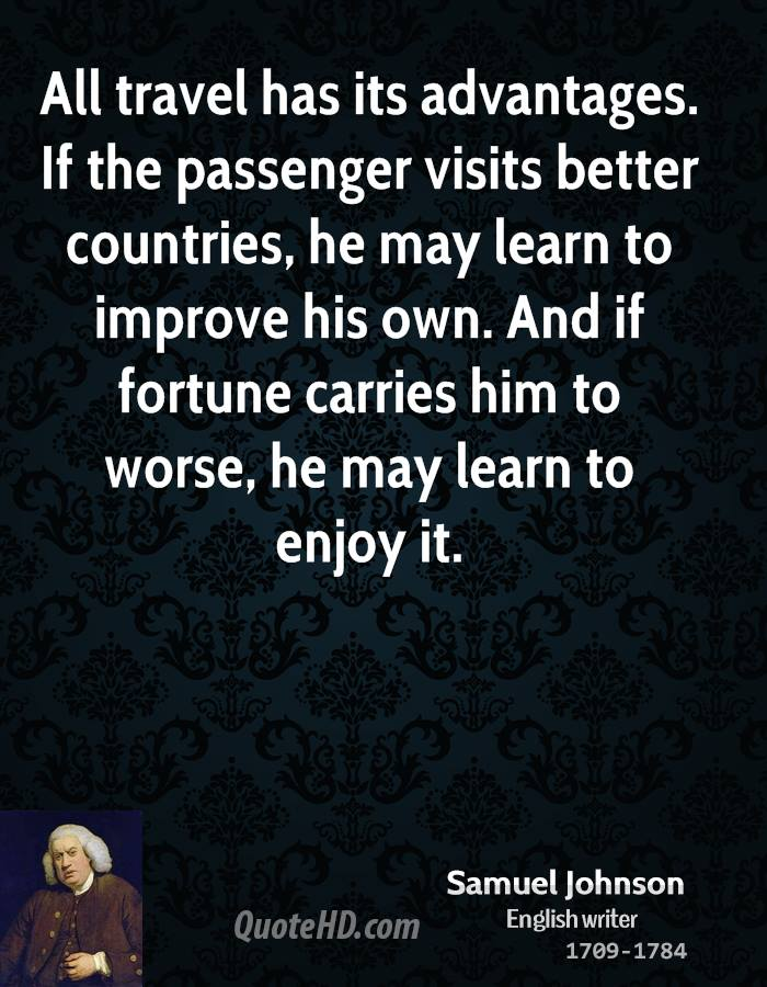 All travel has its advantages. If the passenger visits better countries, he may learn to improve his own. And if fortune carries him to worse, he may learn to enjoy it.
