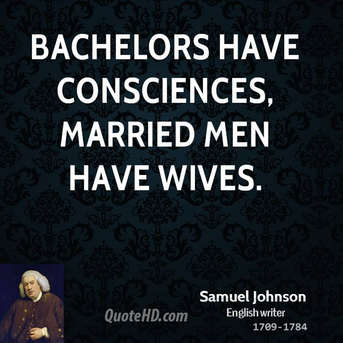 Bachelors have consciences, married men have wives.