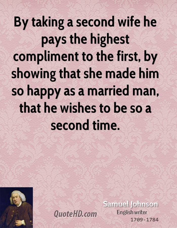 By taking a second wife he pays the highest compliment to the first, by showing that she made him so happy as a married man, that he wishes to be so a second time.