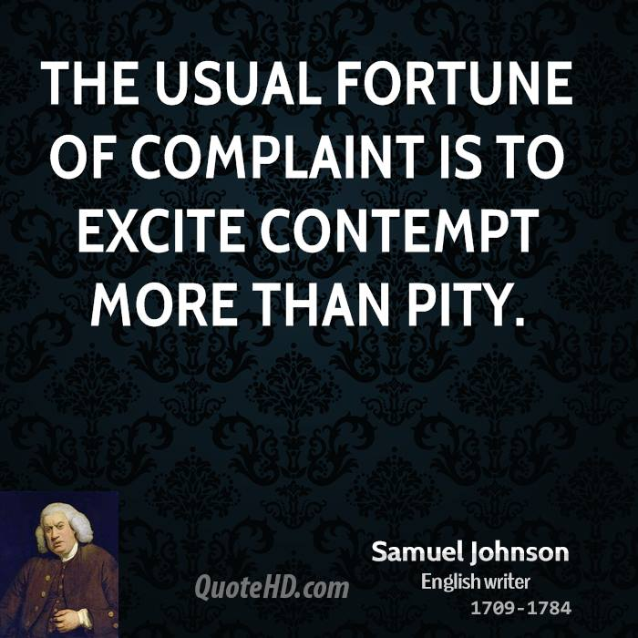 The usual fortune of complaint is to excite contempt more than pity.