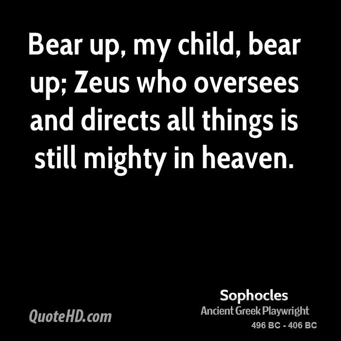Bear up, my child, bear up; Zeus who oversees and directs all things is still mighty in heaven.
