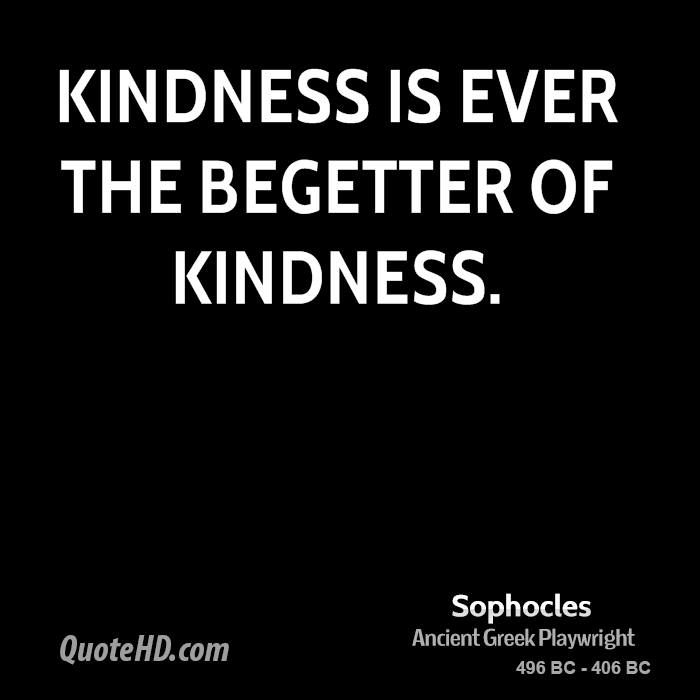 Kindness is ever the begetter of kindness.
