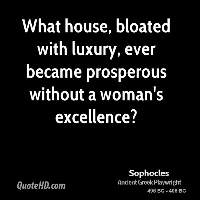 What house, bloated with luxury, ever became prosperous without a woman's excellence?