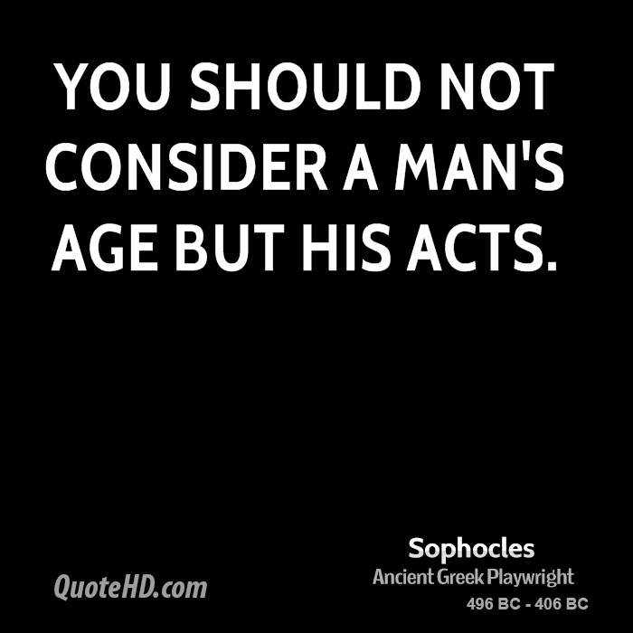 You should not consider a man's age but his acts.