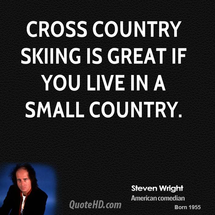 Cross country skiing is great if you live in a small country.