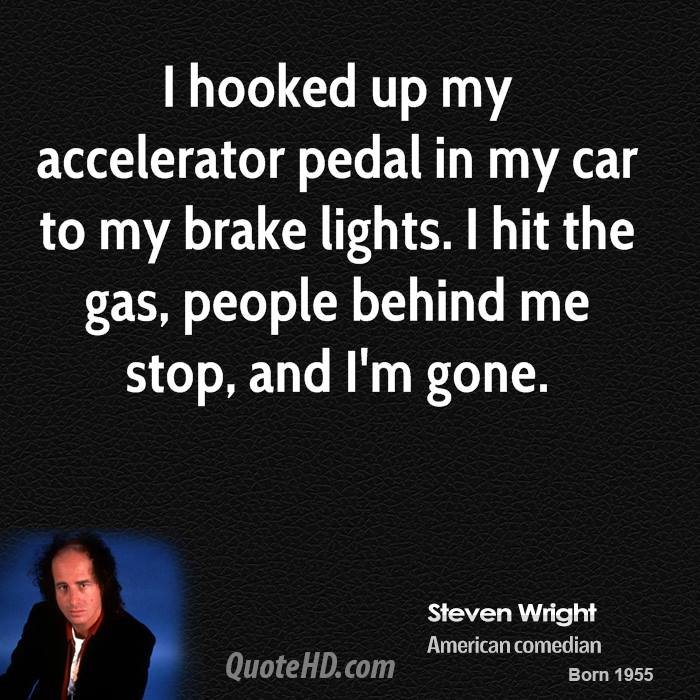 I hooked up my accelerator pedal in my car to my brake lights. I hit the gas, people behind me stop, and I'm gone.