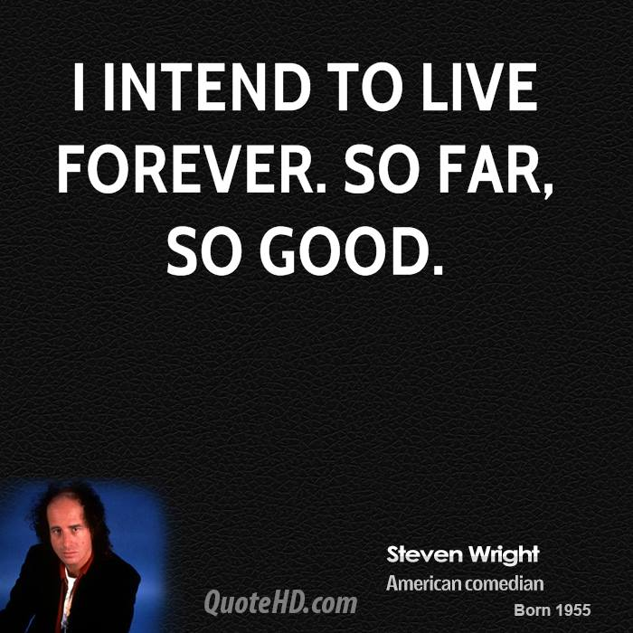 I intend to live forever. So far, so good.