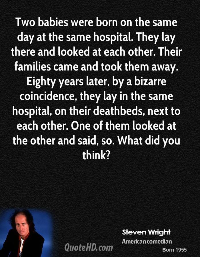 Two babies were born on the same day at the same hospital. They lay there and looked at each other. Their families came and took them away. Eighty years later, by a bizarre coincidence, they lay in the same hospital, on their deathbeds, next to each other. One of them looked at the other and said, so. What did you think?