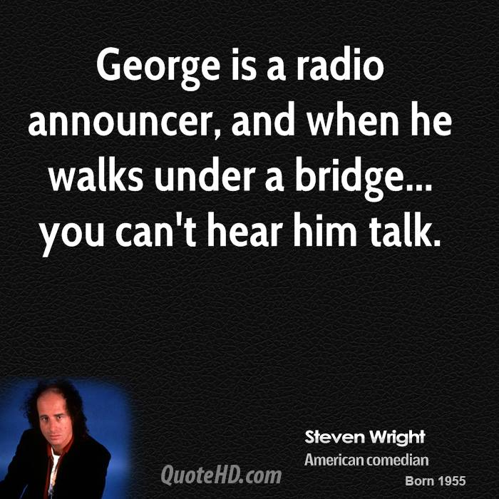 George is a radio announcer, and when he walks under a bridge... you can't hear him talk.