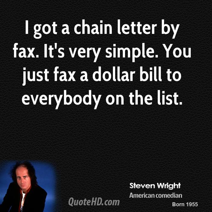 I got a chain letter by fax. It's very simple. You just fax a dollar bill to everybody on the list.