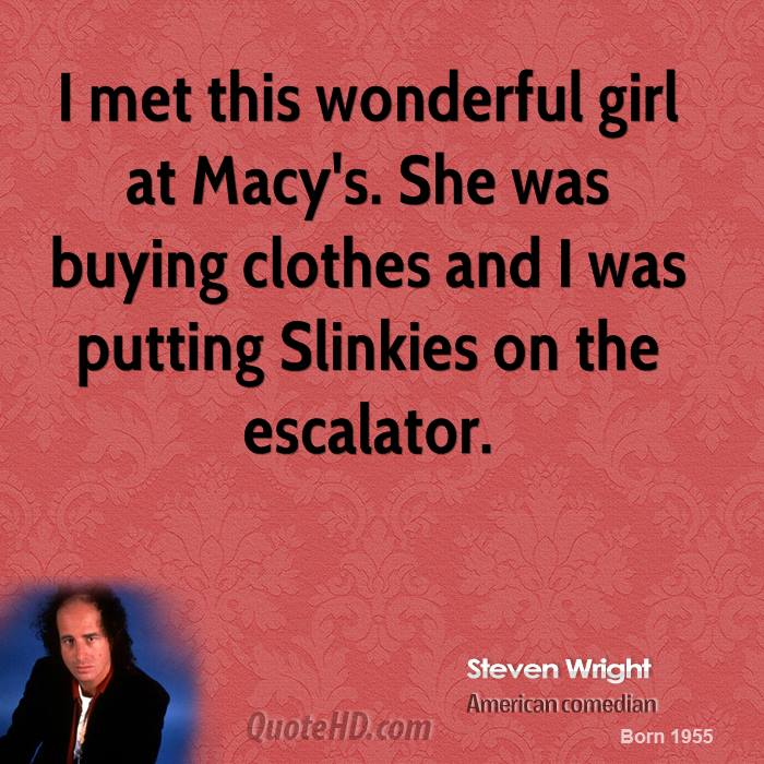 I met this wonderful girl at Macy's. She was buying clothes and I was putting Slinkies on the escalator.
