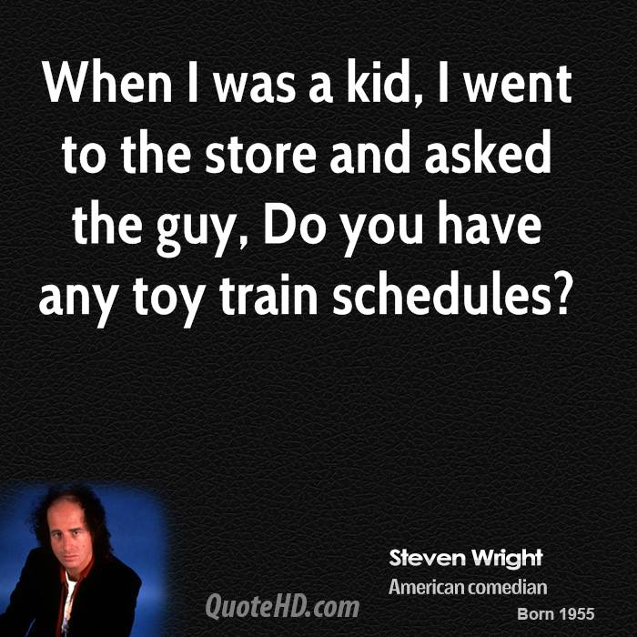 When I was a kid, I went to the store and asked the guy, Do you have any toy train schedules?