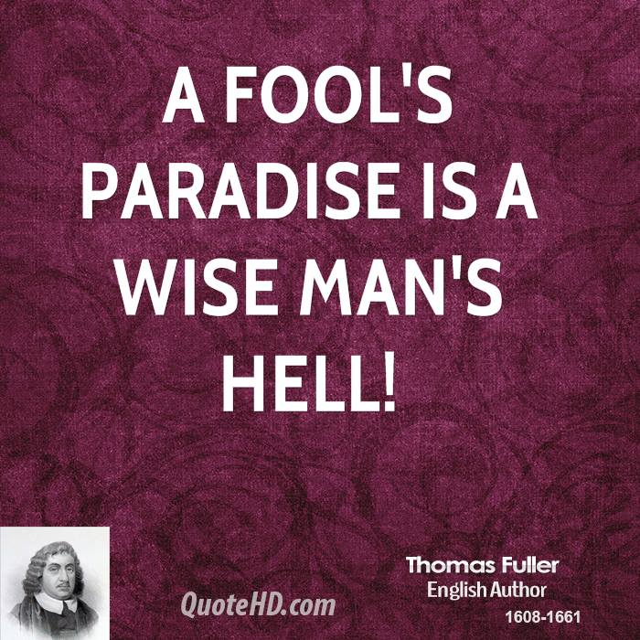 A fool's paradise is a wise man's hell!