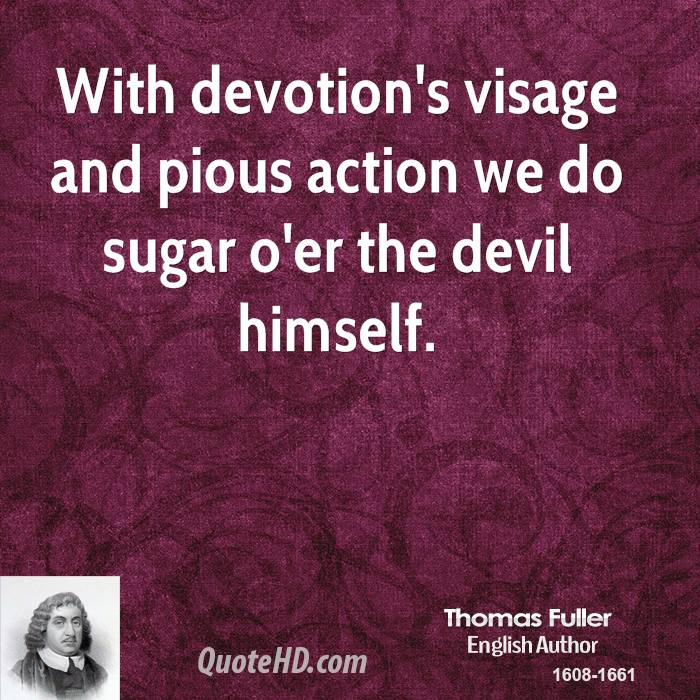 With devotion's visage and pious action we do sugar o'er the devil himself.