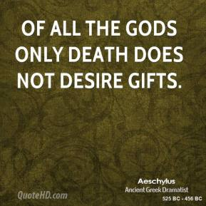 Of all the gods only death does not desire gifts.