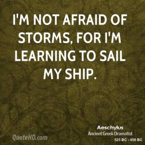 Aeschylus - I'm not afraid of storms, for I'm learning to sail my ship.