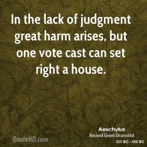 Aeschylus - In the lack of judgment great harm arises, but one vote cast can set right a house.