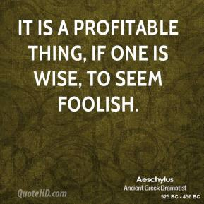 Aeschylus - It is a profitable thing, if one is wise, to seem foolish.