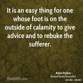 It is an easy thing for one whose foot is on the outside of calamity to give advice and to rebuke the sufferer.