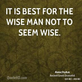 Aeschylus - It is best for the wise man not to seem wise.