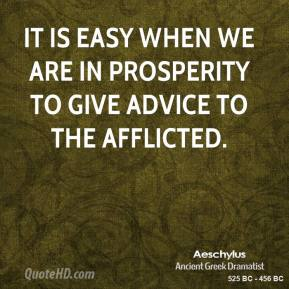 Aeschylus - It is easy when we are in prosperity to give advice to the afflicted.