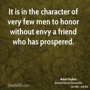 Aeschylus - It is in the character of very few men to honor without envy a friend who has prospered.