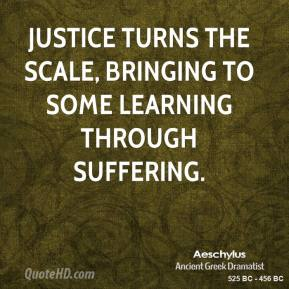 Justice turns the scale, bringing to some learning through suffering.
