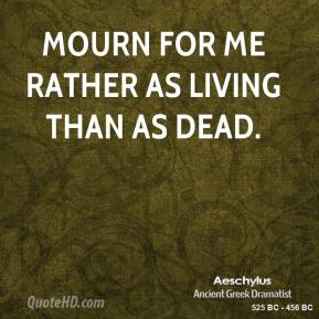 Mourn for me rather as living than as dead.
