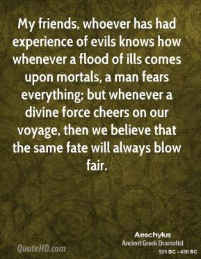 Aeschylus - My friends, whoever has had experience of evils knows how whenever a flood of ills comes upon mortals, a man fears everything; but whenever a divine force cheers on our voyage, then we believe that the same fate will always blow fair.