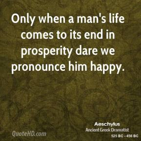 Aeschylus - Only when a man's life comes to its end in prosperity dare we pronounce him happy.