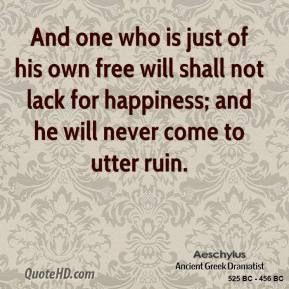 Aeschylus - And one who is just of his own free will shall not lack for happiness; and he will never come to utter ruin.