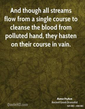 Aeschylus - And though all streams flow from a single course to cleanse the blood from polluted hand, they hasten on their course in vain.