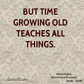 Aeschylus - But time growing old teaches all things.