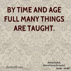 By Time and Age full many things are taught.