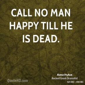 Aeschylus - Call no man happy till he is dead.