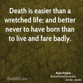 Aeschylus - Death is easier than a wretched life; and better never to have born than to live and fare badly.