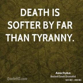 Aeschylus - Death is softer by far than tyranny.