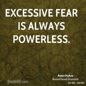 Excessive fear is always powerless.